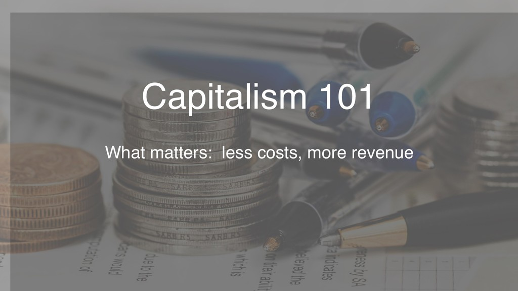 Capitalism 101 What matters: less costs, more r...