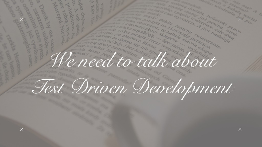 We need to talk about Test Driven Development