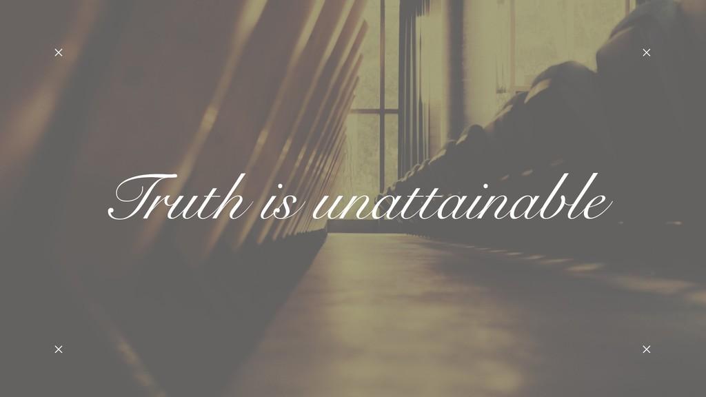 Truth is unattainable