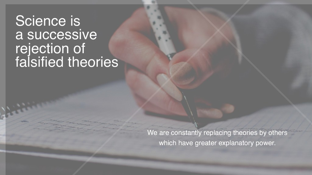 We are constantly replacing theories by others ...
