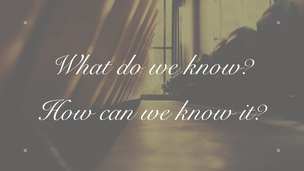 What do we know? How can we know it?