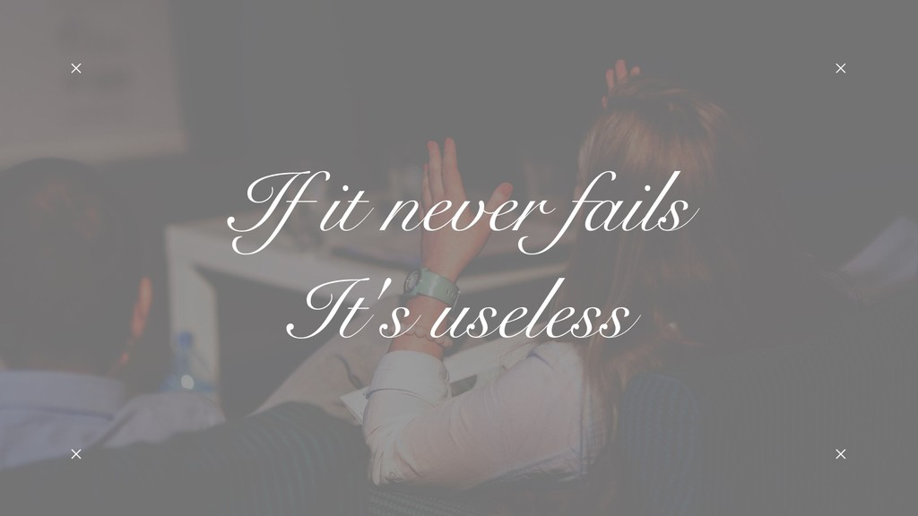 If it never fails It's useless