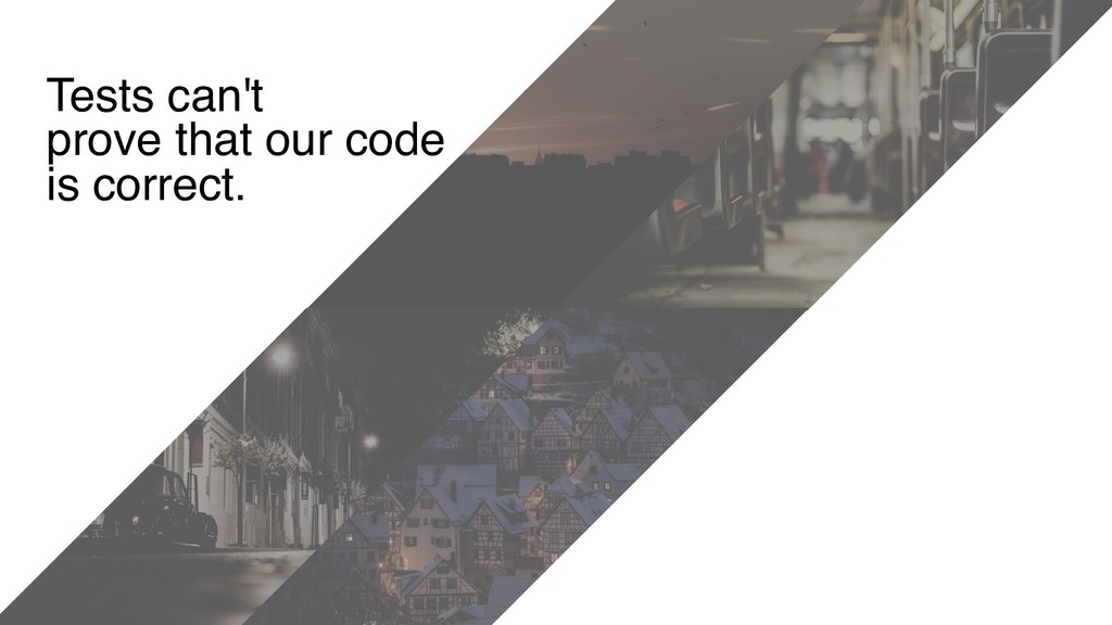 Tests can't prove that our code is correct.