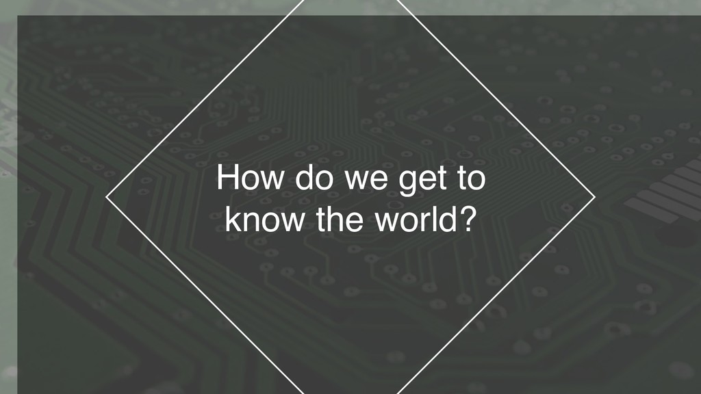 How do we get to know the world?