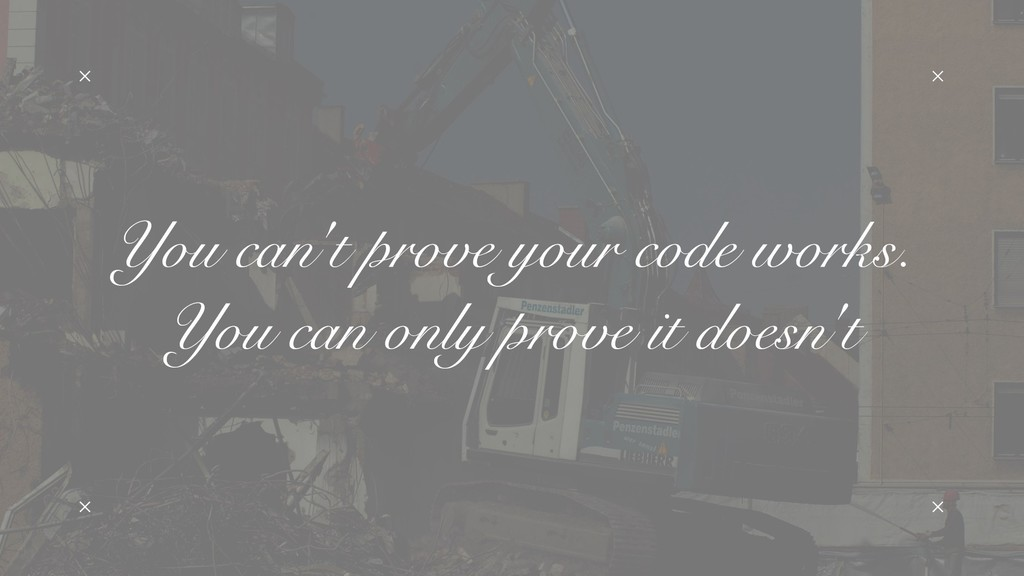 You can't prove your code works. You can only ...