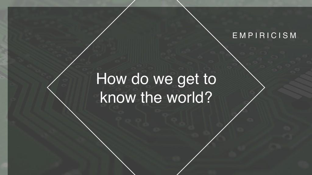 How do we get to know the world? E M P I R I C ...
