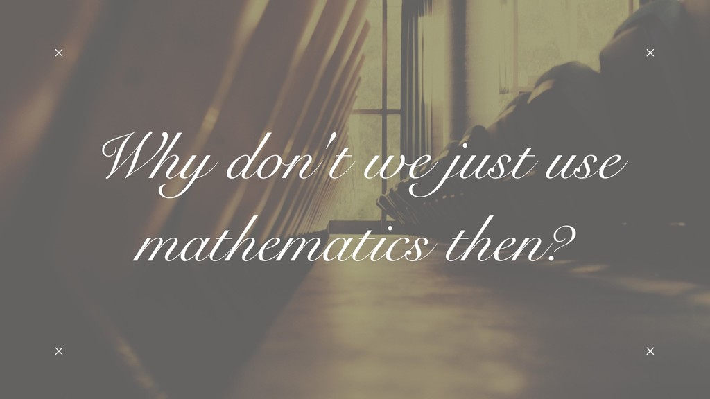 Why don't we just use mathematics then?