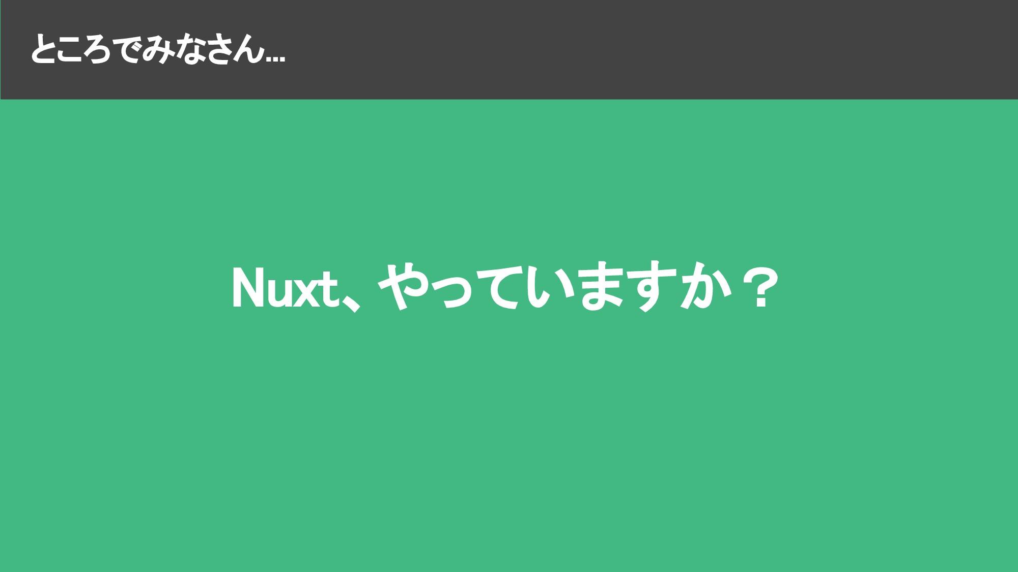 ところでみなさん... Nuxt、やっていますか?