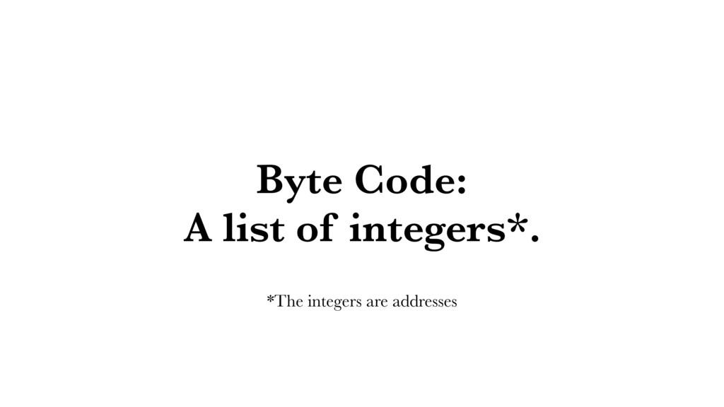 Byte Code: A list of integers*. *The integers a...