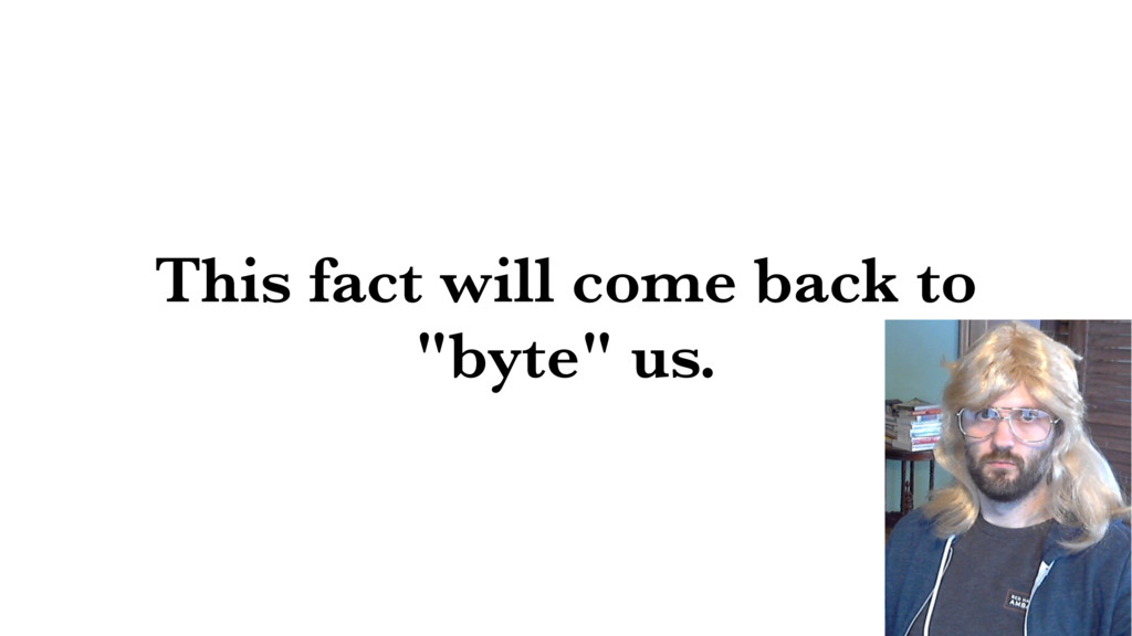 """This fact will come back to """"byte"""" us."""