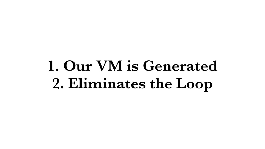 1. Our VM is Generated 2. Eliminates the Loop