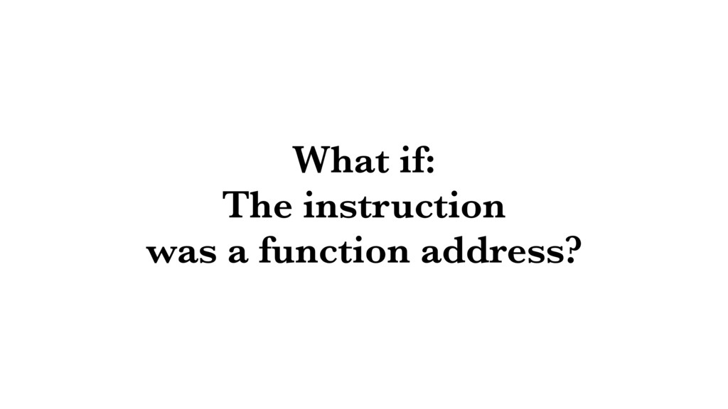 What if: The instruction was a function address?