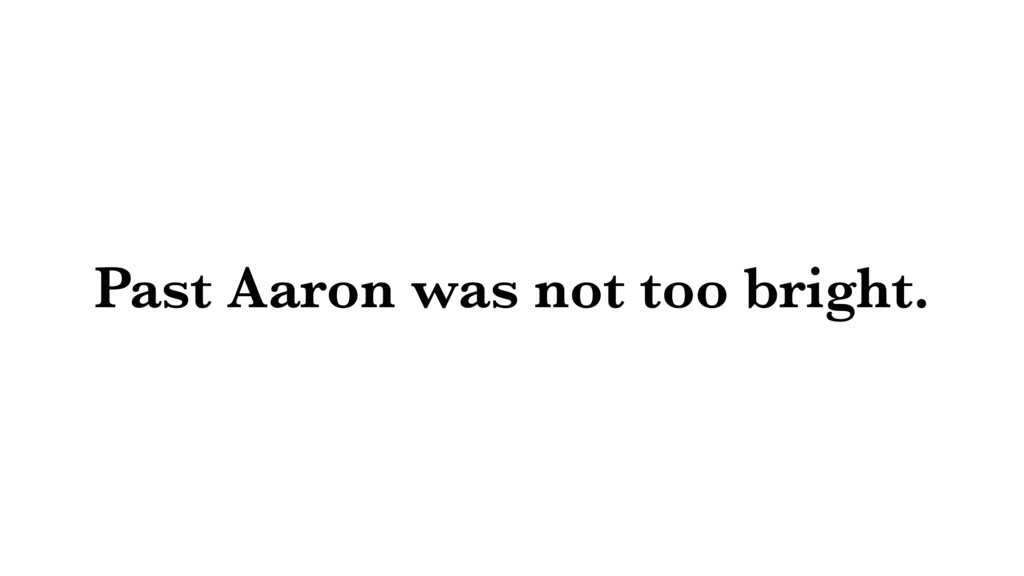 Past Aaron was not too bright.