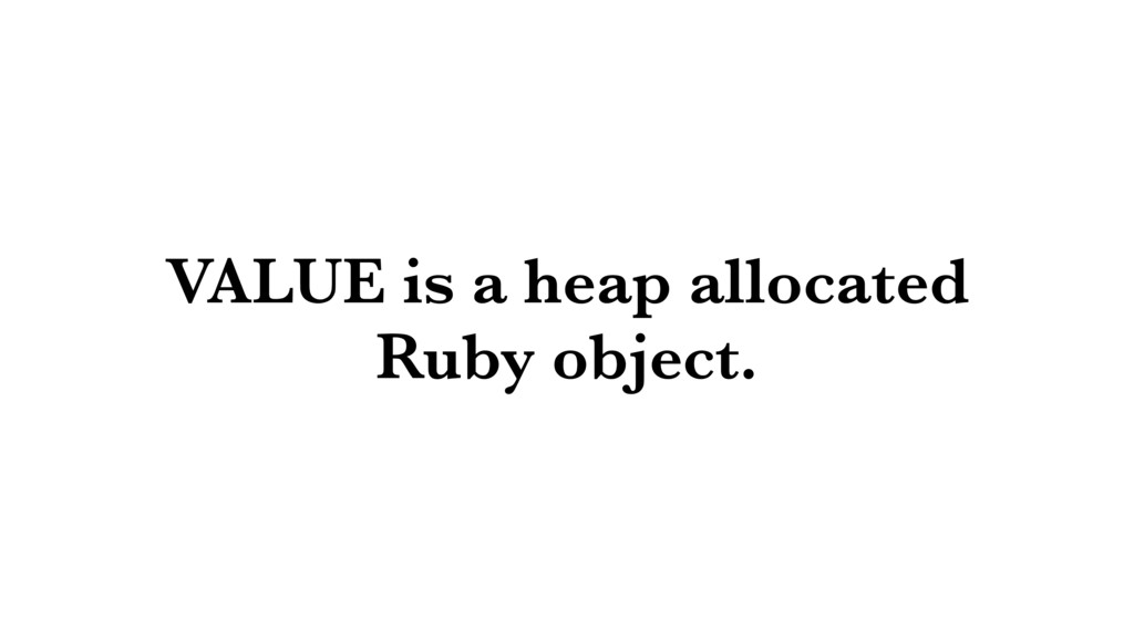 VALUE is a heap allocated Ruby object.