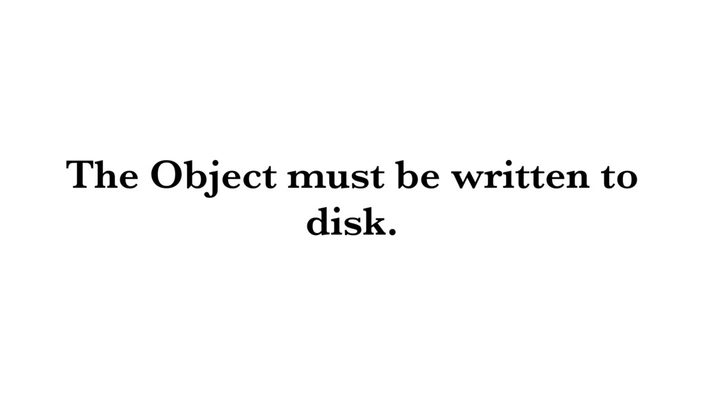 The Object must be written to disk.