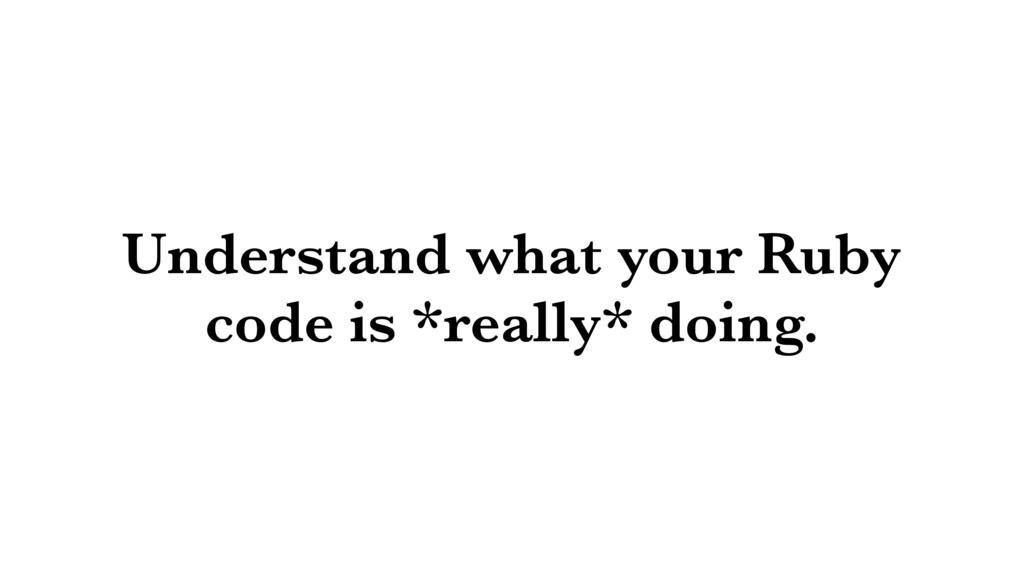 Understand what your Ruby code is *really* doin...
