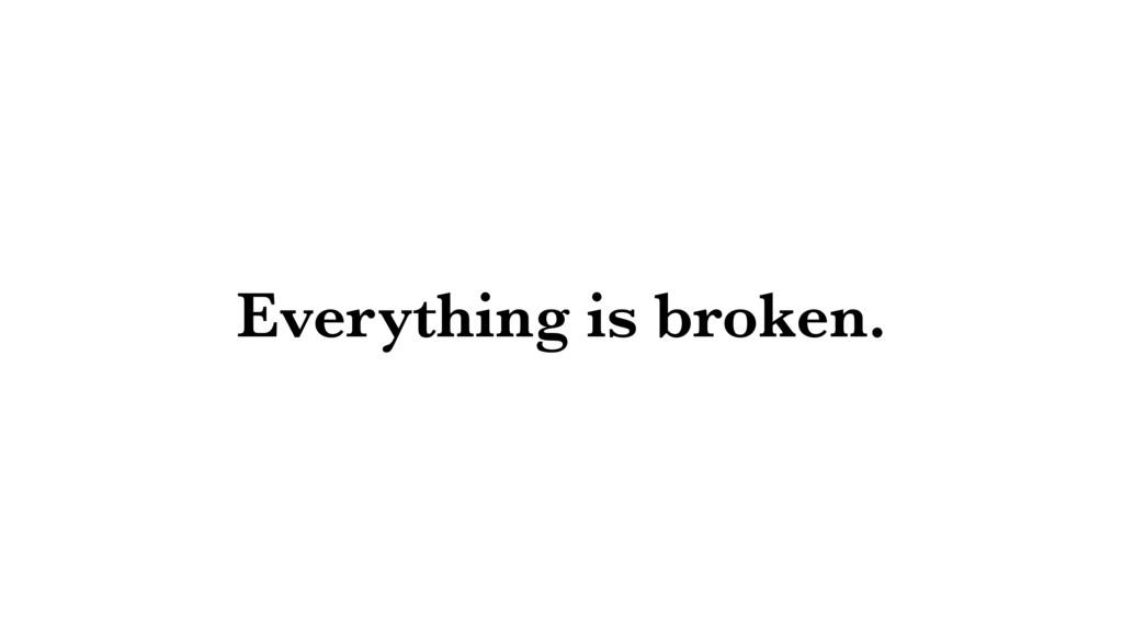 Everything is broken.