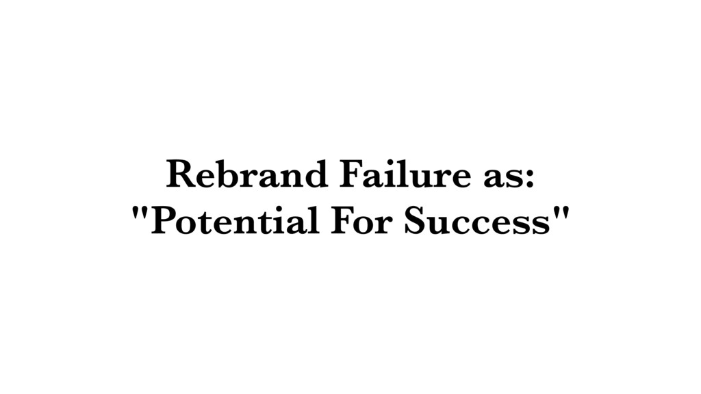 """Rebrand Failure as: """"Potential For Success"""""""