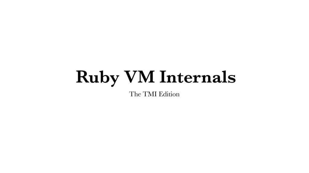 Ruby VM Internals The TMI Edition