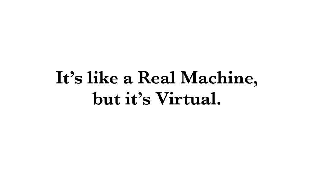 It's like a Real Machine, but it's Virtual.