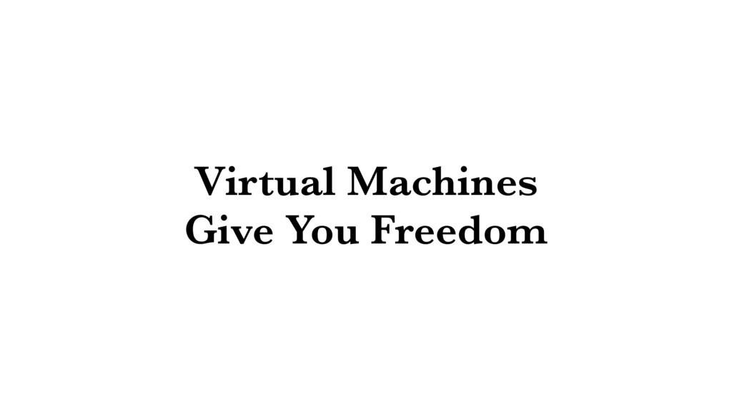 Virtual Machines Give You Freedom