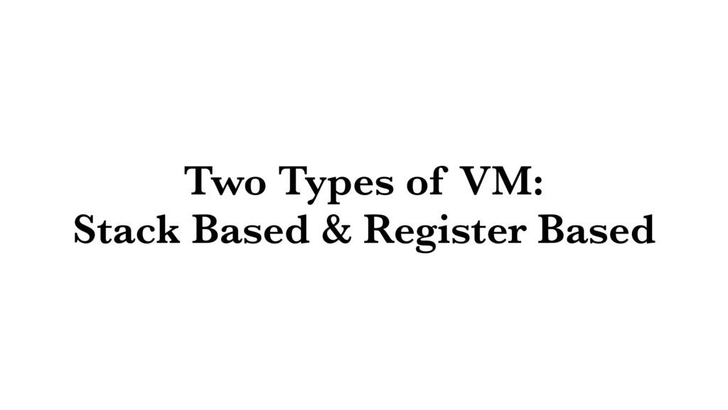 Two Types of VM: Stack Based & Register Based