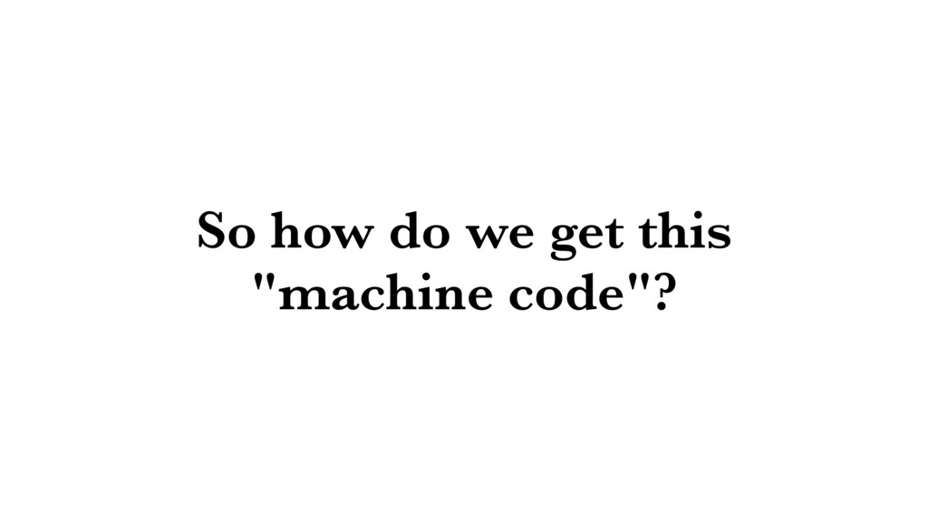 """So how do we get this """"machine code""""?"""