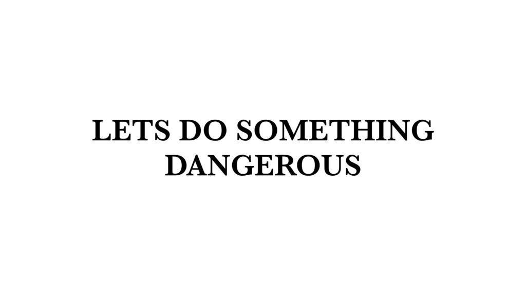 LETS DO SOMETHING DANGEROUS