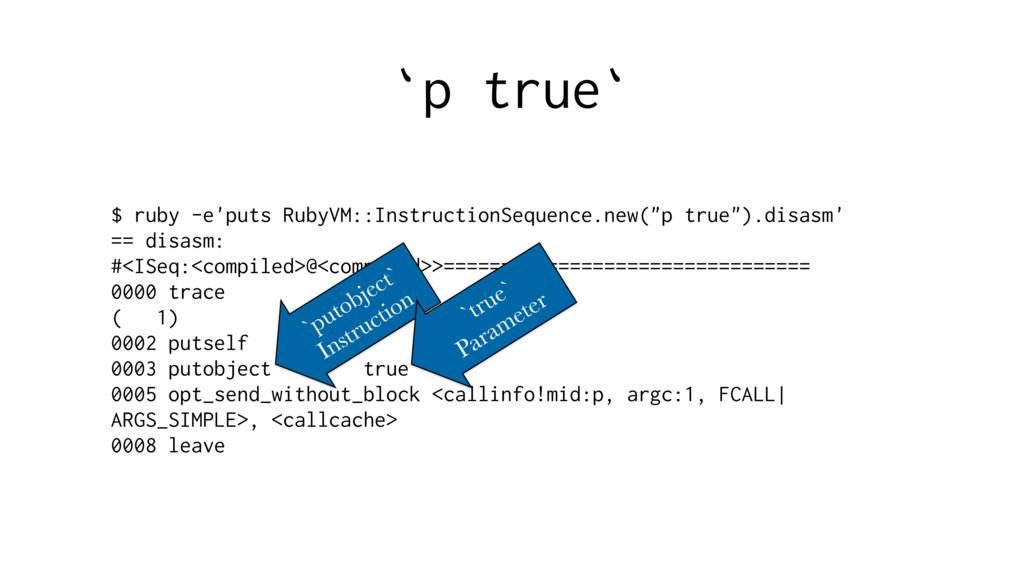 `p true` $ ruby -e'puts RubyVM::InstructionSequ...