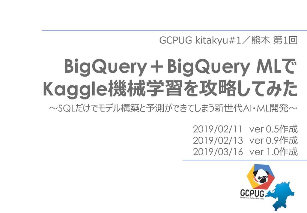 GCPUG kitakyu#1/熊本 第1回 BigQuery+BigQuery MLで Ka...