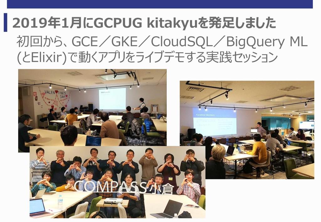 2019年1月にGCPUG kitakyuを発足しました 初回から、GCE/GKE/Cloud...