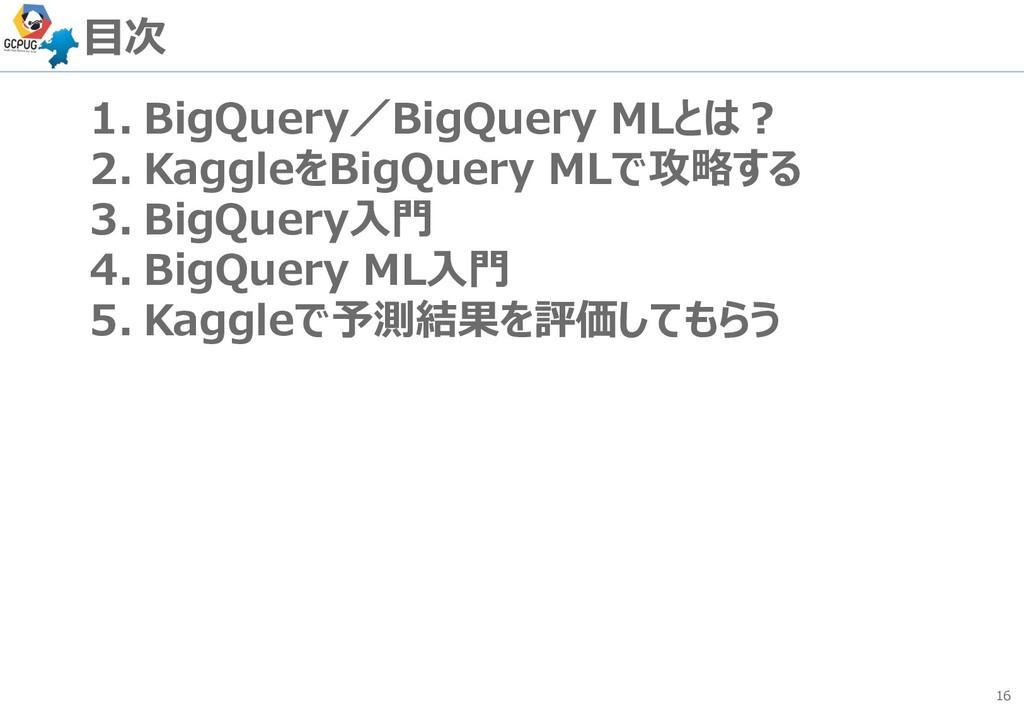 16 目次 1. BigQuery/BigQuery MLとは? 2. KaggleをBigQ...