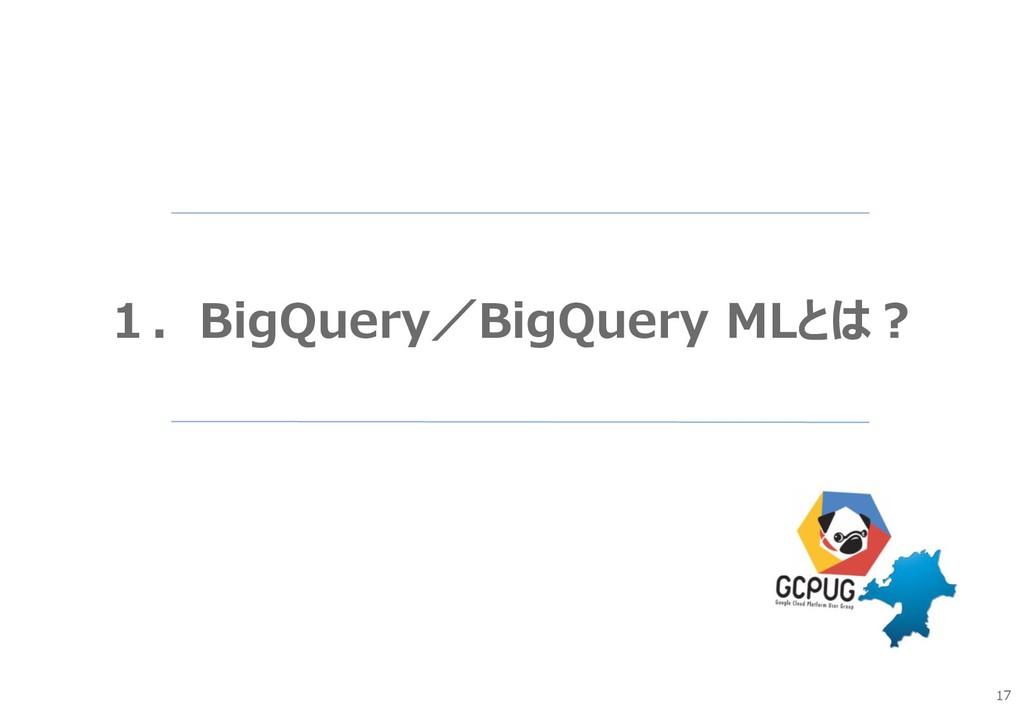 17 1.BigQuery/BigQuery MLとは?