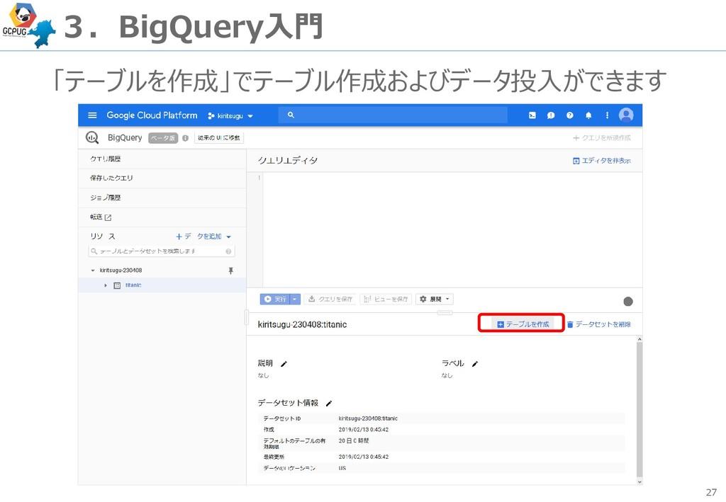 27 3.BigQuery入門 「テーブルを作成」でテーブル作成およびデータ投入ができます