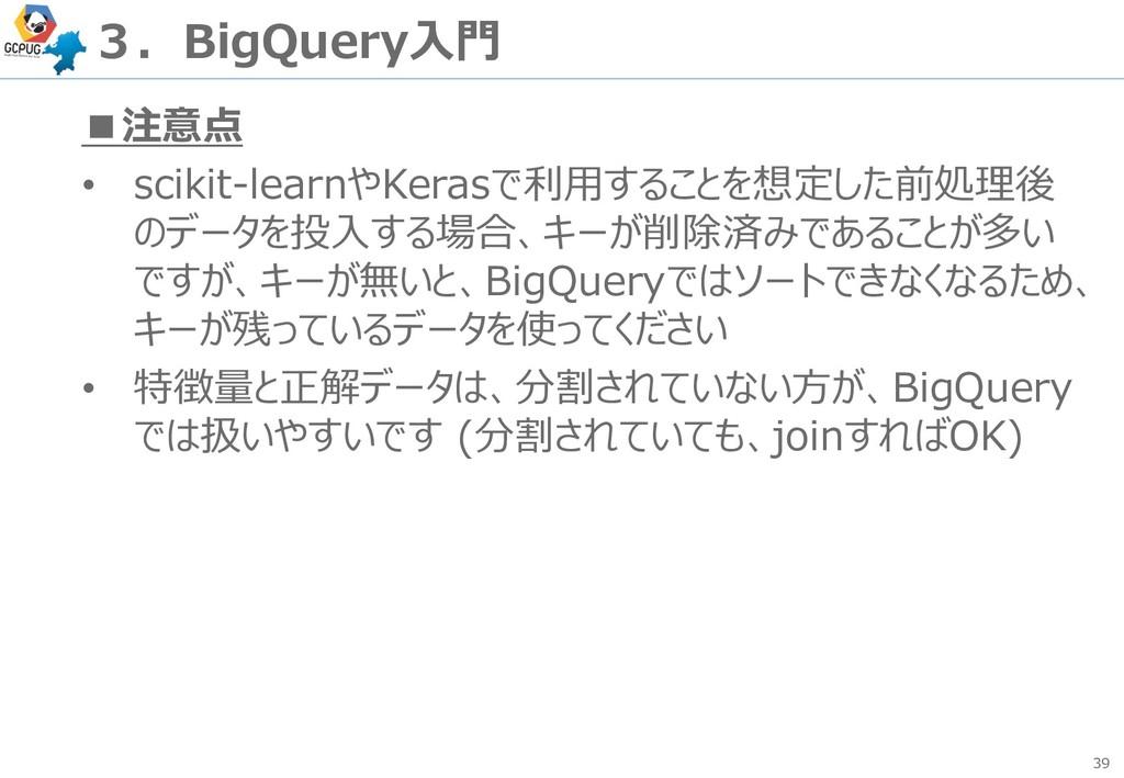 39 3.BigQuery入門 ■注意点 • scikit-learnやKerasで利用するこ...
