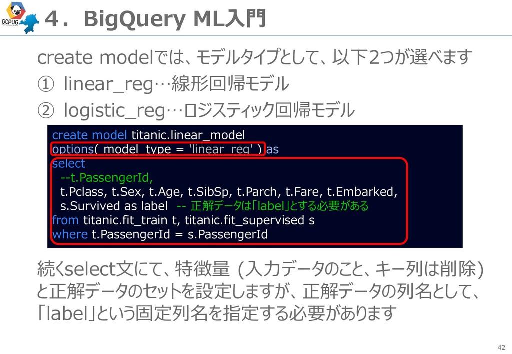 42 4.BigQuery ML入門 create modelでは、モデルタイプとして、以下2...