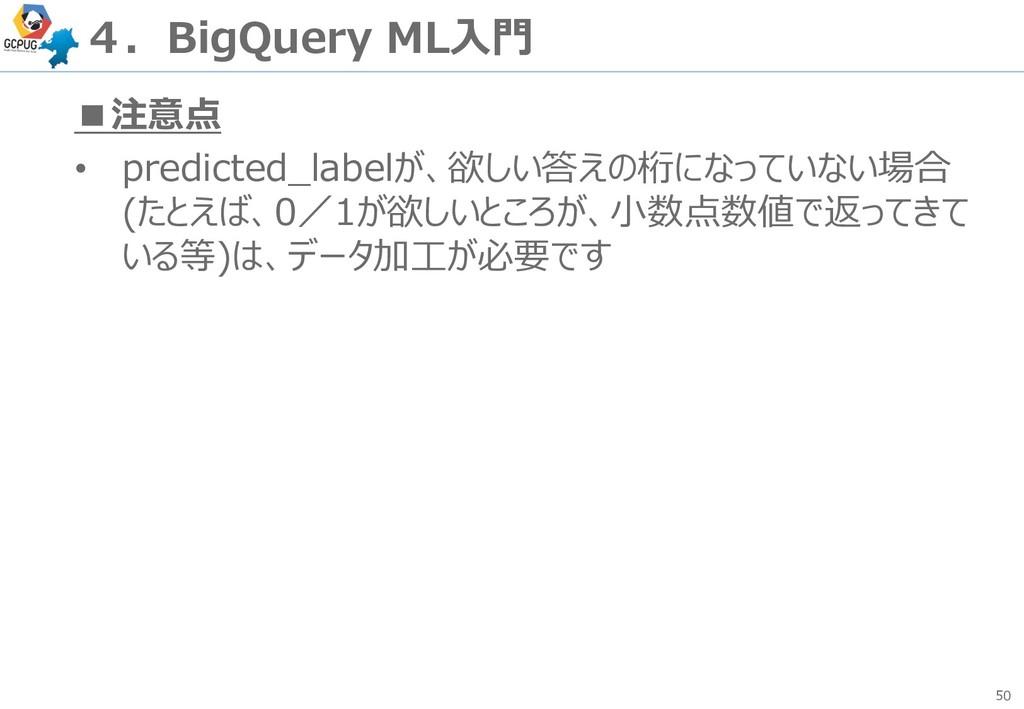50 4.BigQuery ML入門 ■注意点 • predicted_labelが、欲しい答...