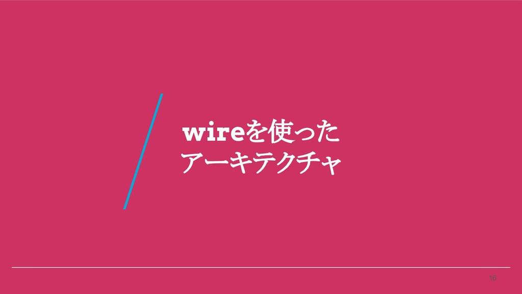 wireを使った アーキテクチャ 16 /