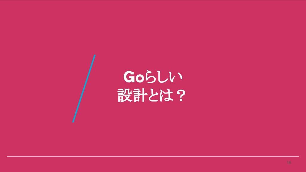 Goらしい 設計とは? 18 /