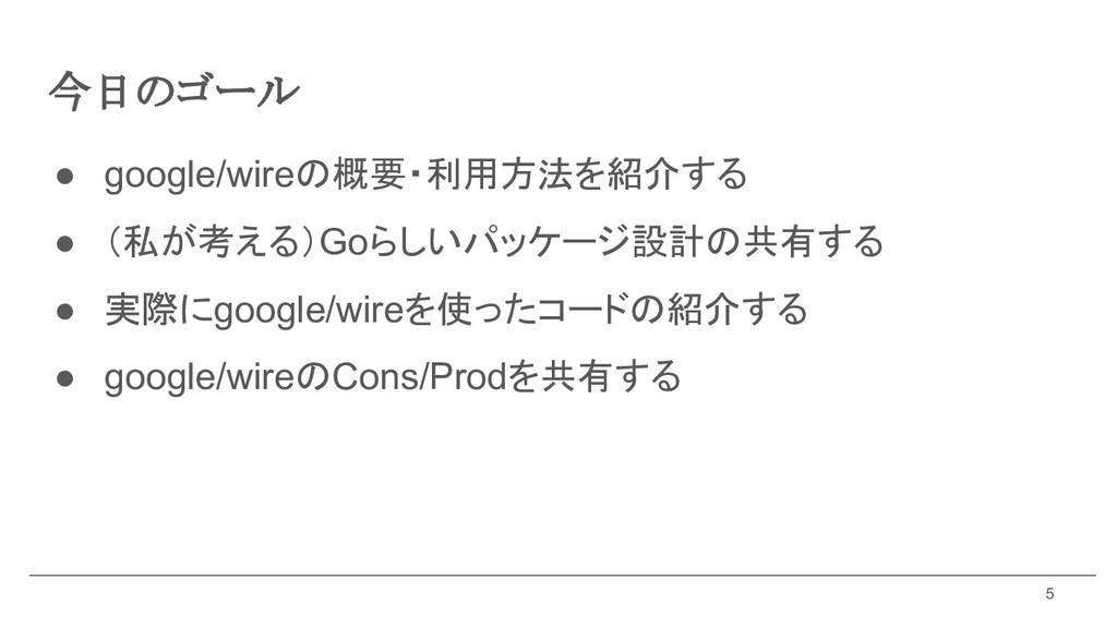 今日のゴール ● google/wireの概要・利用方法を紹介する ● (私が考える)Goらし...