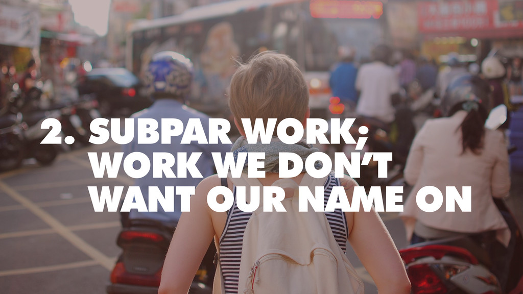 2. SUBPAR WORK; WORK WE DON'T WANT OUR NAME ON