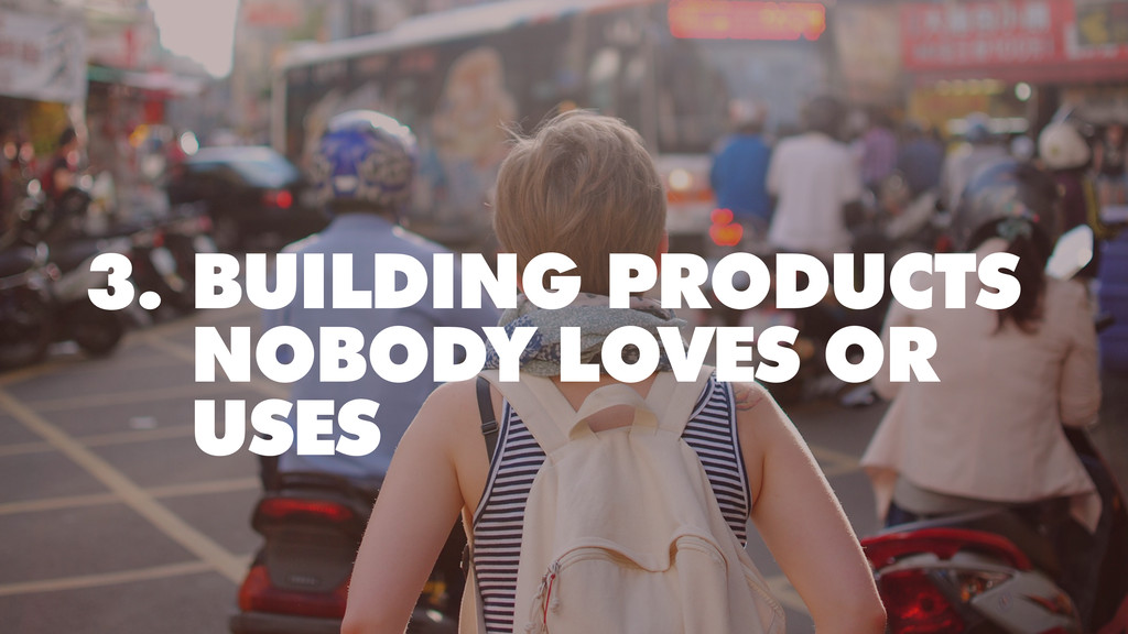 3. BUILDING PRODUCTS NOBODY LOVES OR USES