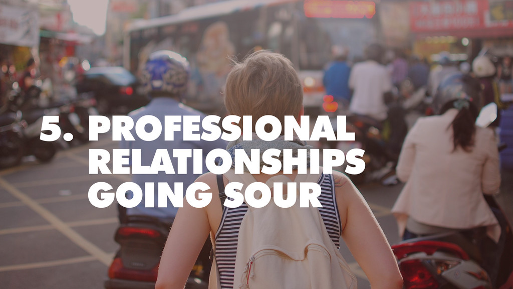 5. PROFESSIONAL RELATIONSHIPS GOING SOUR