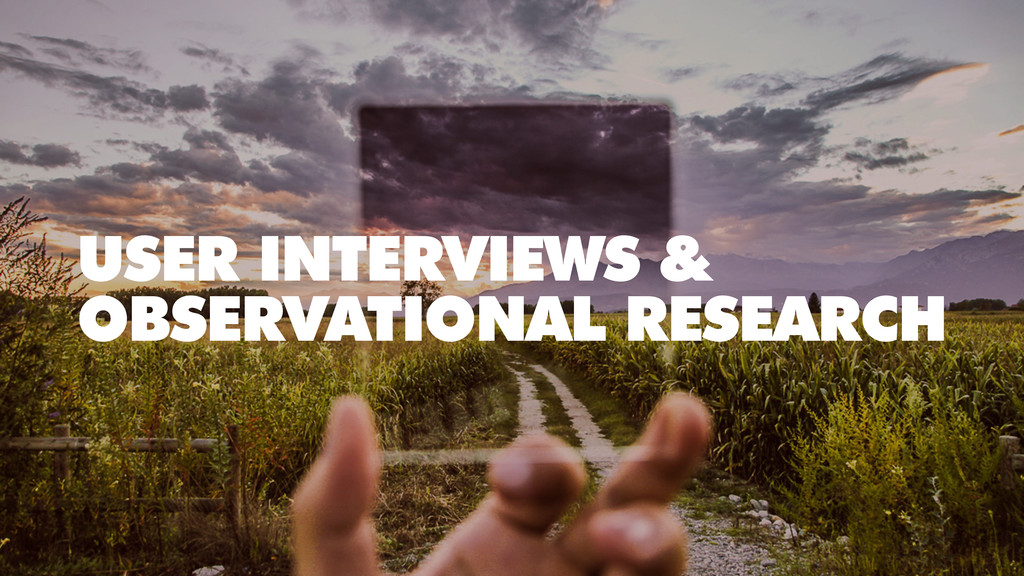 USER INTERVIEWS & OBSERVATIONAL RESEARCH