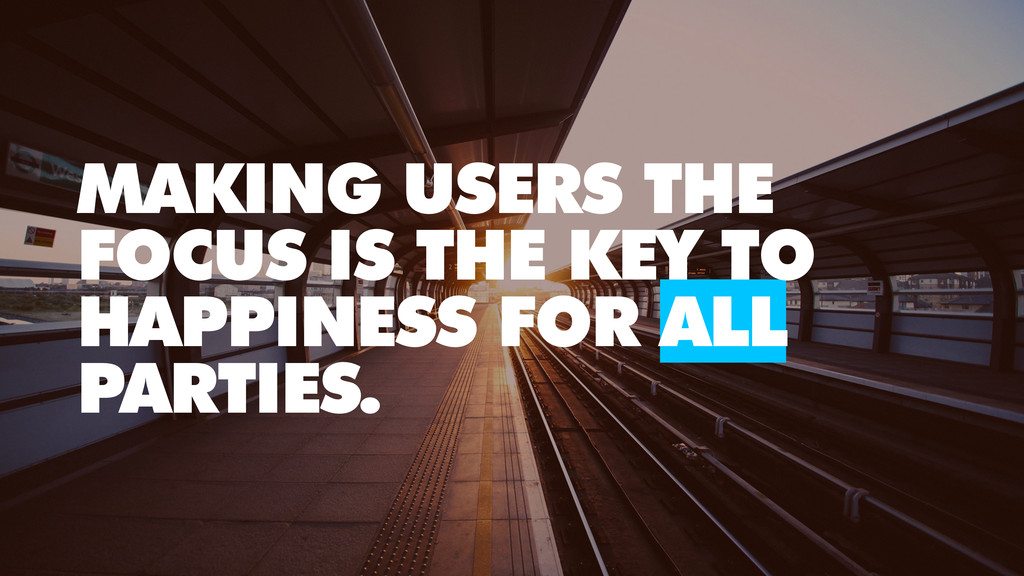 MAKING USERS THE FOCUS IS THE KEY TO HAPPINESS ...