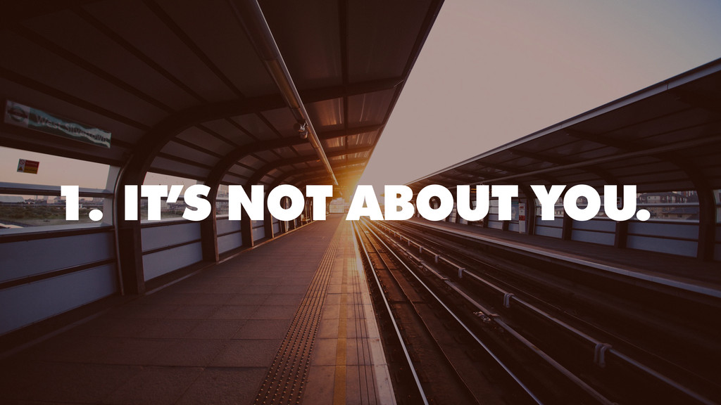 1. IT'S NOT ABOUT YOU.