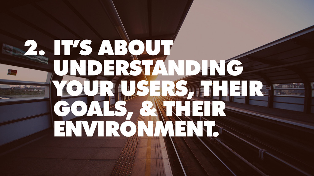 2. IT'S ABOUT UNDERSTANDING YOUR USERS, THEIR G...