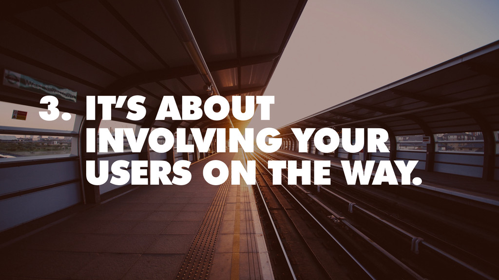 3. IT'S ABOUT INVOLVING YOUR USERS ON THE WAY.