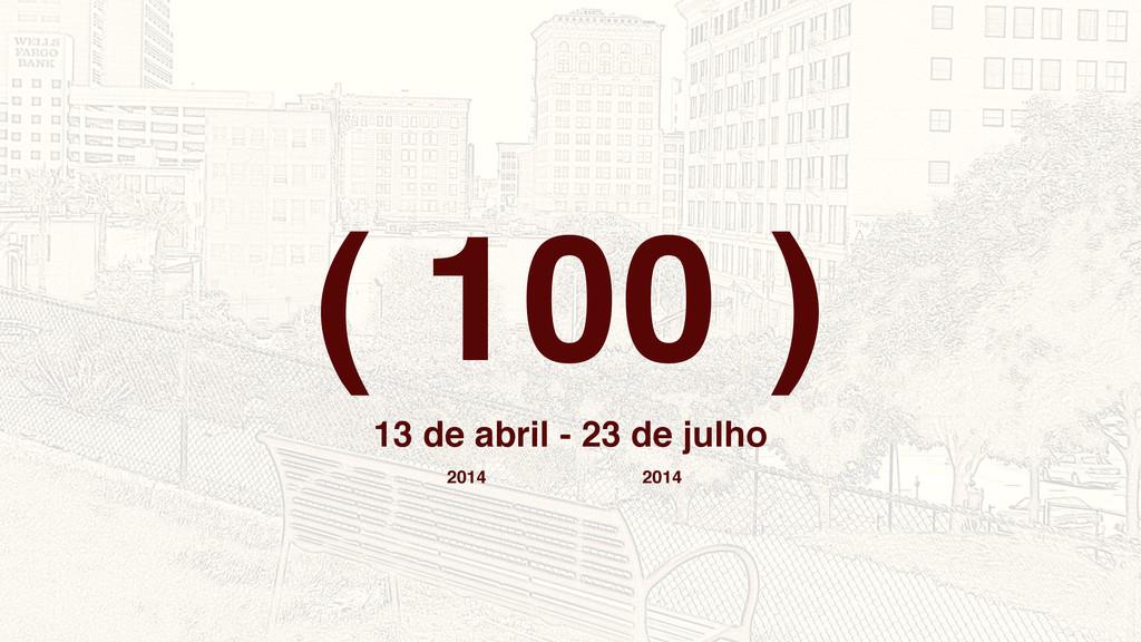 ( 100 ) 13 de abril - 23 de julho 2014 2014