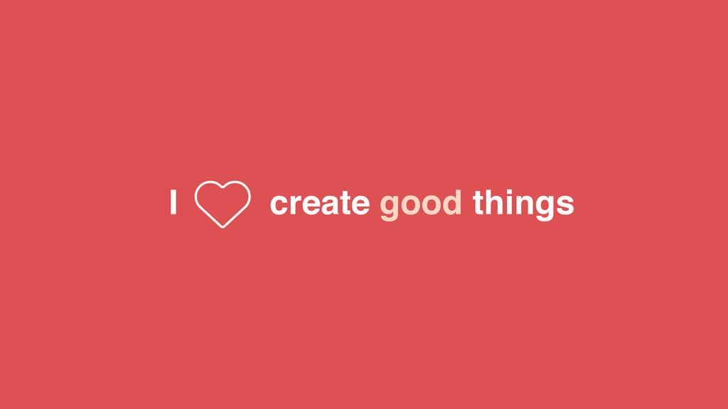 create good things I
